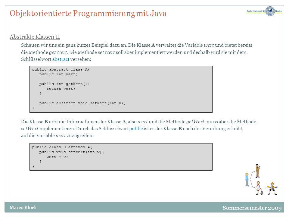 Sommersemester 2009 Marco Block Objektorientierte Programmierung mit Java Abstrakte Klassen II Schauen wir uns ein ganz kurzes Beispiel dazu an. Die K