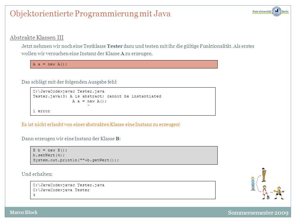Sommersemester 2009 Marco Block Objektorientierte Programmierung mit Java Abstrakte Klassen III Jetzt nehmen wir noch eine Testklasse Tester dazu und