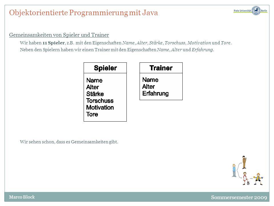 Sommersemester 2009 Marco Block Objektorientierte Programmierung mit Java Klassen und Vererbung Die Gemeinsamkeiten können wir zu einer eigenen Kategorie zusammenfassen und diese Eigenschaften an beide, Spieler und Trainer, vererben.
