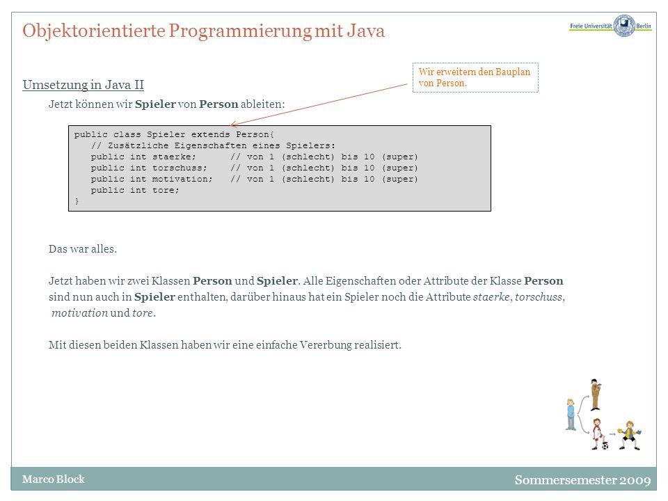 Sommersemester 2009 Marco Block Objektorientierte Programmierung mit Java Modifizierer public und private I Nehmen wir an, dass zwei verschiedene Programmierer diese Klassen geschrieben haben und dass der Programmierer der Klasse Person für die Variable alter nur positive Zahlen zwischen 1 und 100 akzeptieren möchte.