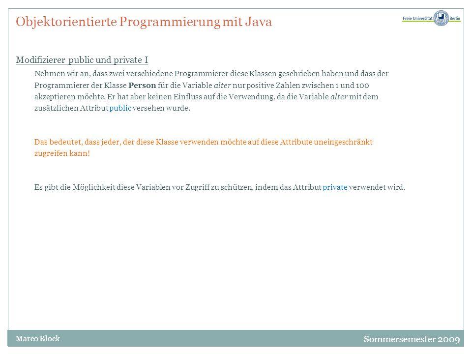 Sommersemester 2009 Marco Block Objektorientierte Programmierung mit Java Modifizierer public und private II Jetzt kann diese Variable nicht mehr außerhalb der Klasse angesprochen werden.