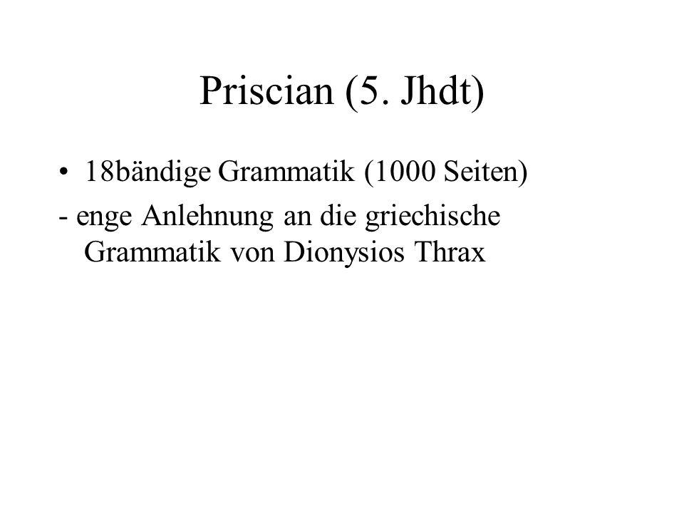 Priscian (5. Jhdt) 18bändige Grammatik (1000 Seiten) - enge Anlehnung an die griechische Grammatik von Dionysios Thrax