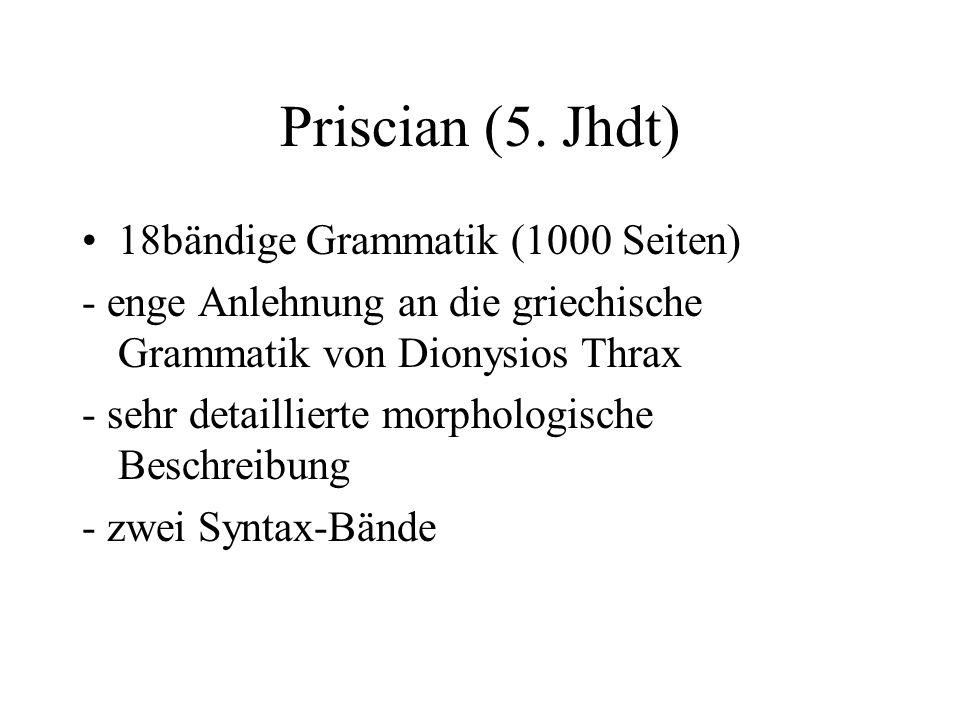 Priscian (5. Jhdt) 18bändige Grammatik (1000 Seiten) - enge Anlehnung an die griechische Grammatik von Dionysios Thrax - sehr detaillierte morphologis