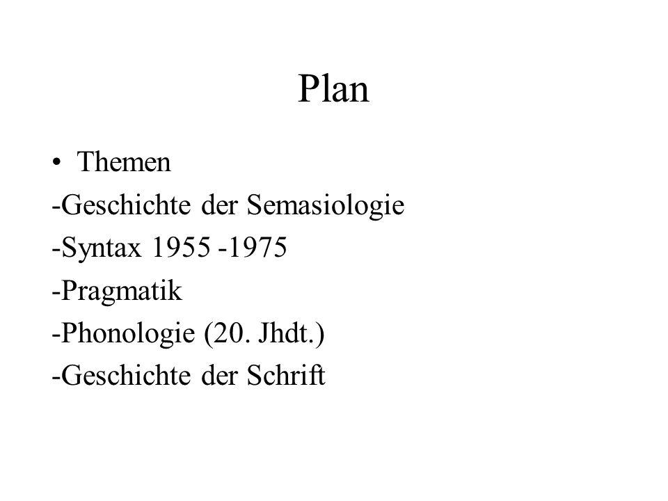 Plan Themen -Geschichte der Semasiologie -Syntax 1955 -1975 -Pragmatik -Phonologie (20. Jhdt.) -Geschichte der Schrift