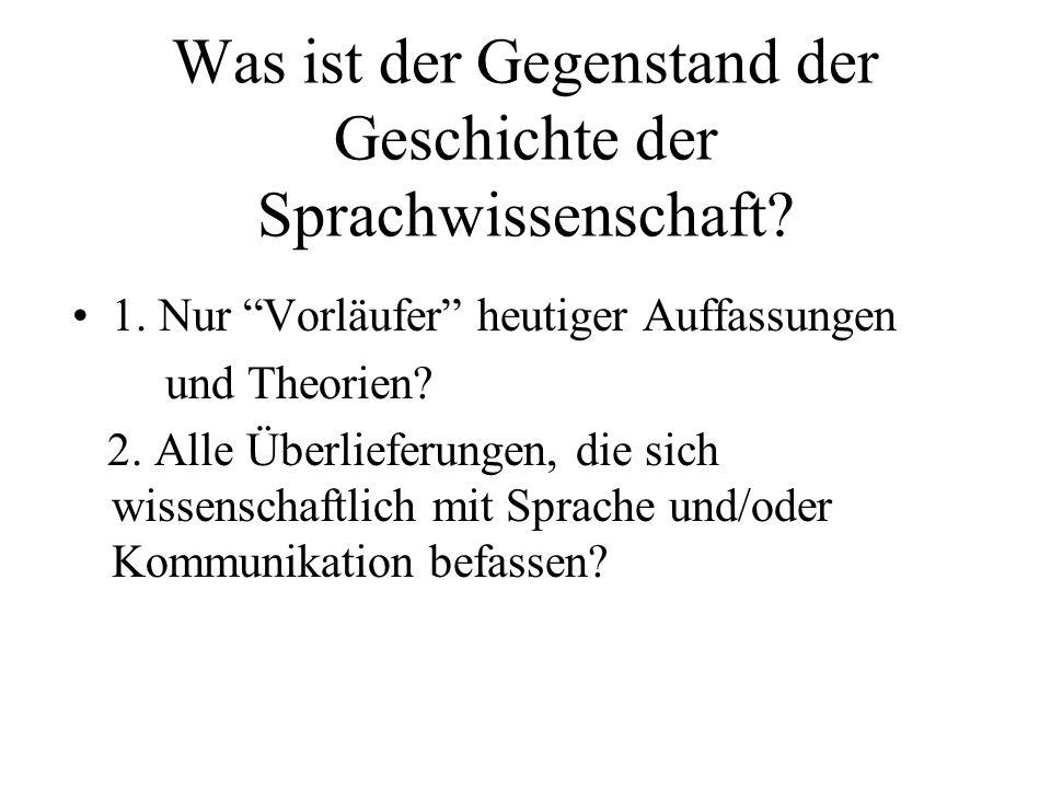 Was ist der Gegenstand der Geschichte der Sprachwissenschaft? 1. Nur Vorläufer heutiger Auffassungen und Theorien? 2. Alle Überlieferungen, die sich w