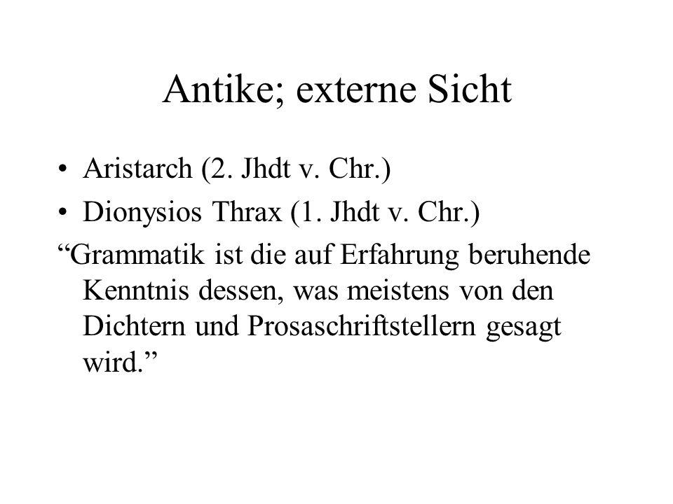 Antike; externe Sicht Aristarch (2. Jhdt v. Chr.) Dionysios Thrax (1. Jhdt v. Chr.) Grammatik ist die auf Erfahrung beruhende Kenntnis dessen, was mei