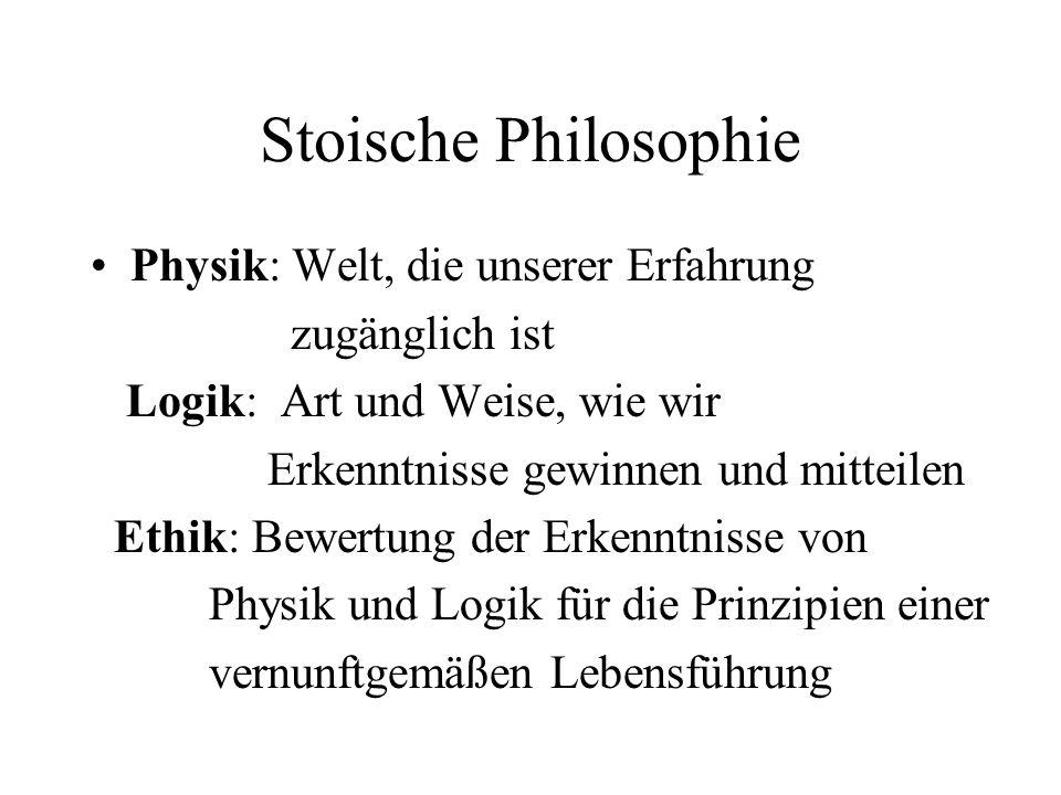 Stoische Philosophie Physik: Welt, die unserer Erfahrung zugänglich ist Logik: Art und Weise, wie wir Erkenntnisse gewinnen und mitteilen Ethik: Bewer