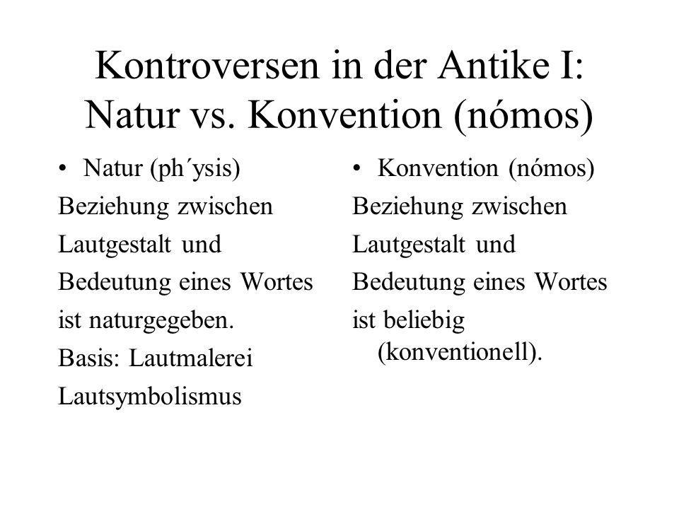 Kontroversen in der Antike I: Natur vs. Konvention (nómos) Natur (ph´ysis) Beziehung zwischen Lautgestalt und Bedeutung eines Wortes ist naturgegeben.