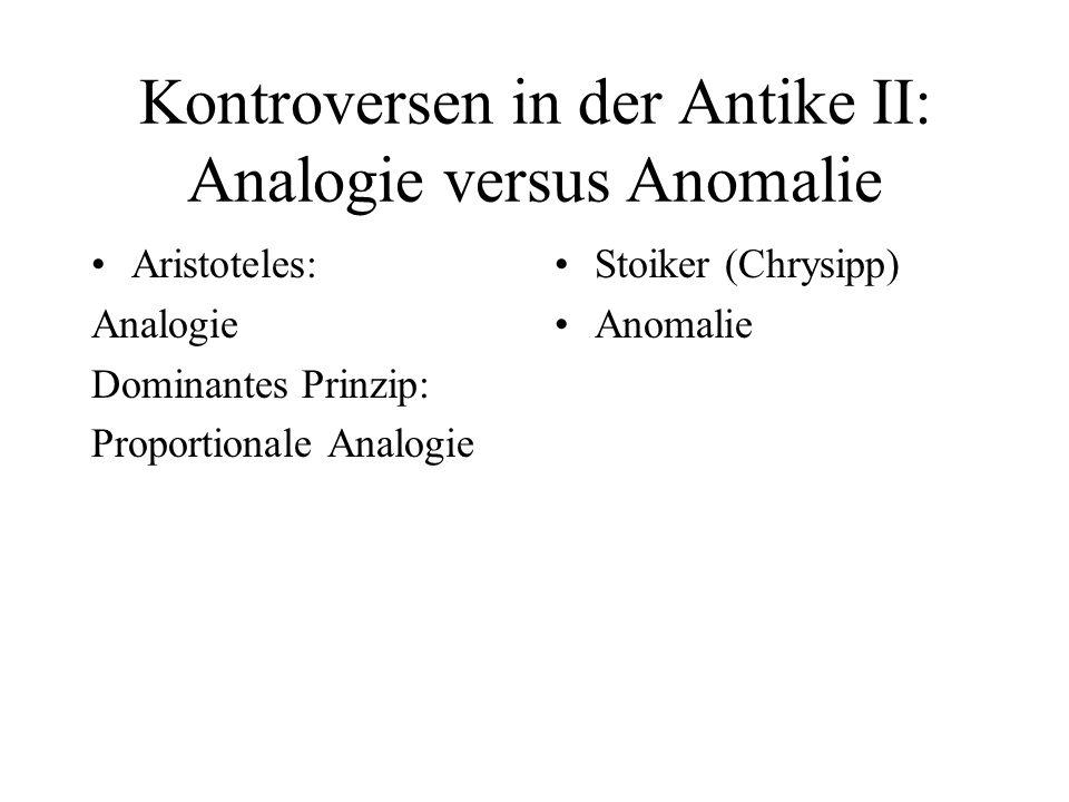 Kontroversen in der Antike II: Analogie versus Anomalie Aristoteles: Analogie Dominantes Prinzip: Proportionale Analogie Stoiker (Chrysipp) Anomalie