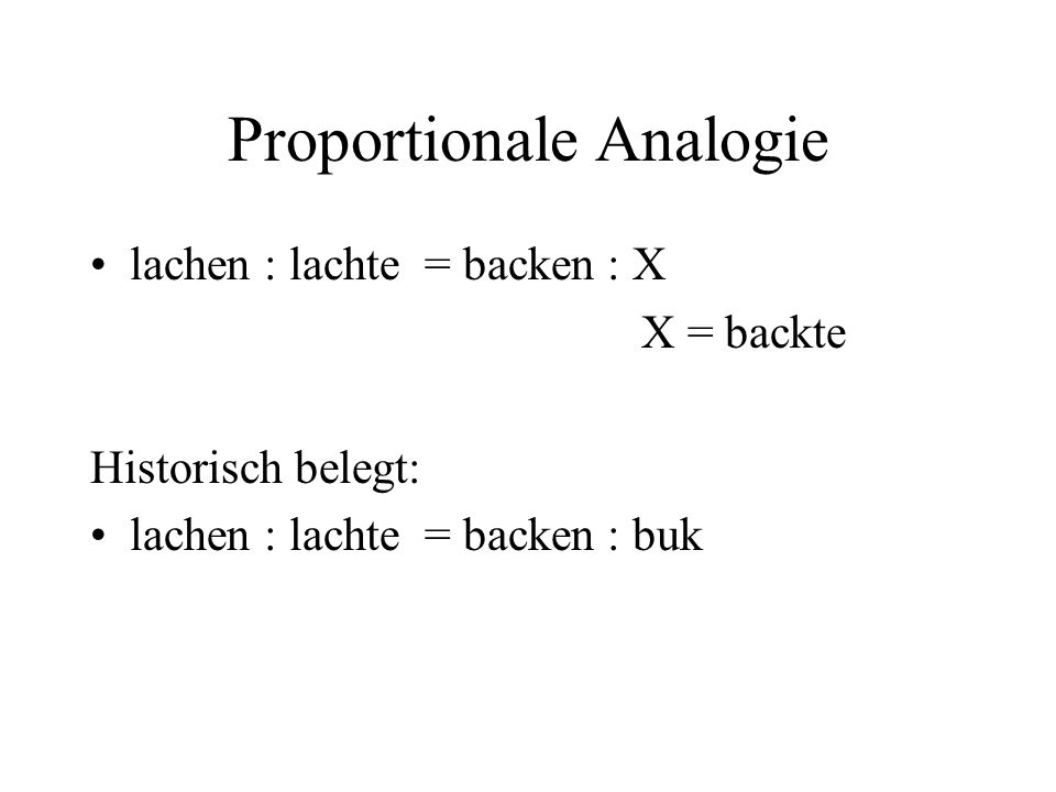 Proportionale Analogie lachen : lachte = backen : X X = backte Historisch belegt: lachen : lachte = backen : buk