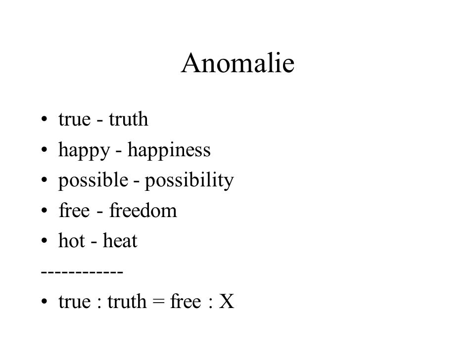Anomalie true - truth happy - happiness possible - possibility free - freedom hot - heat ------------ true : truth = free : X