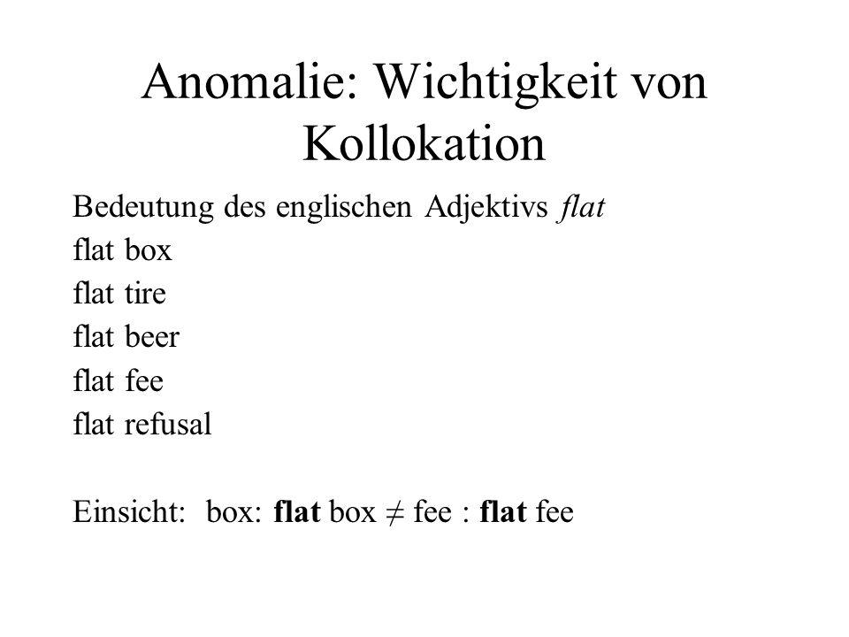 Anomalie: Wichtigkeit von Kollokation Bedeutung des englischen Adjektivs flat flat box flat tire flat beer flat fee flat refusal Einsicht: box: flat b