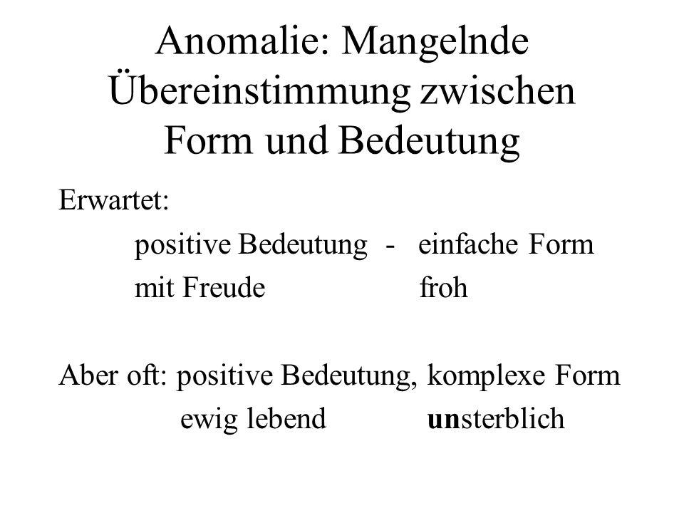 Anomalie: Mangelnde Übereinstimmung zwischen Form und Bedeutung Erwartet: positive Bedeutung - einfache Form mit Freude froh Aber oft: positive Bedeut