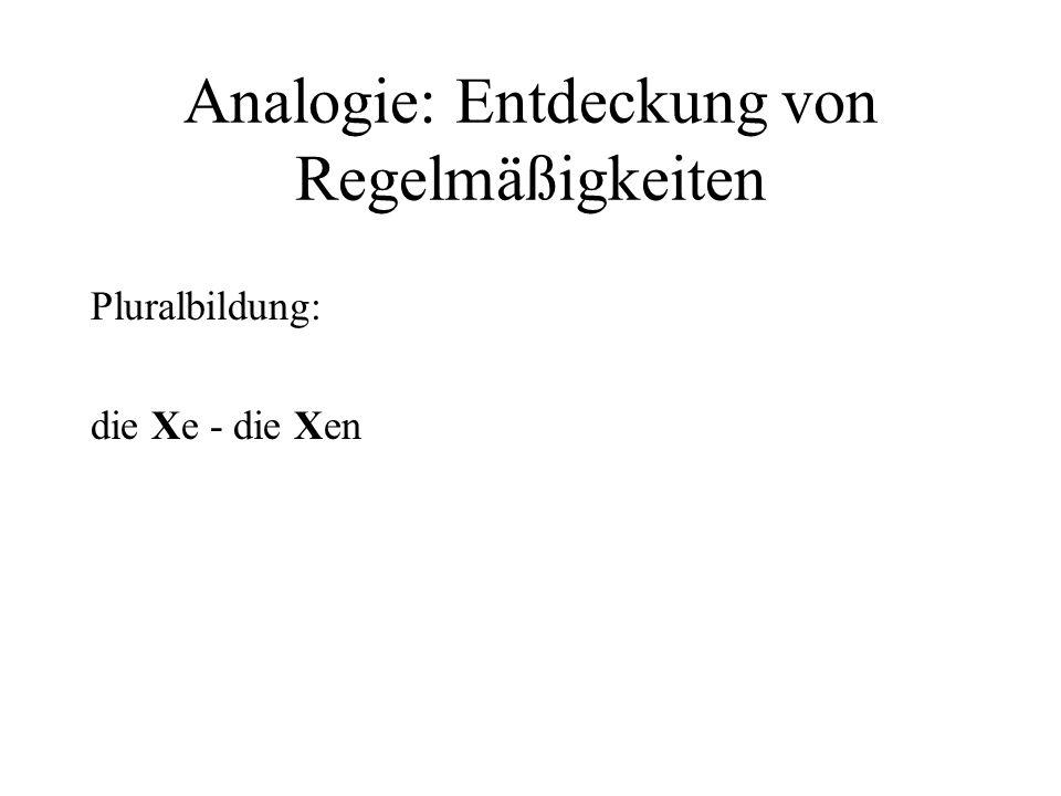 Analogie: Entdeckung von Regelmäßigkeiten Pluralbildung: die Xe - die Xen