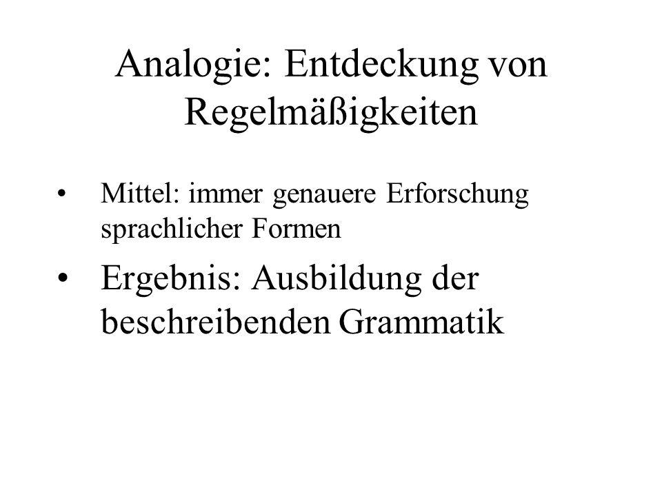 Analogie: Entdeckung von Regelmäßigkeiten Mittel: immer genauere Erforschung sprachlicher Formen Ergebnis: Ausbildung der beschreibenden Grammatik