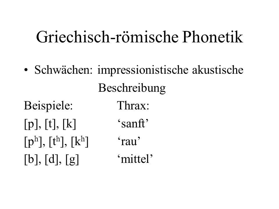Griechisch-römische Phonetik Schwächen: impressionistische akustische Beschreibung Beispiele: Thrax: [p], [t], [k] sanft [p h ], [t h ], [k h ] rau [b