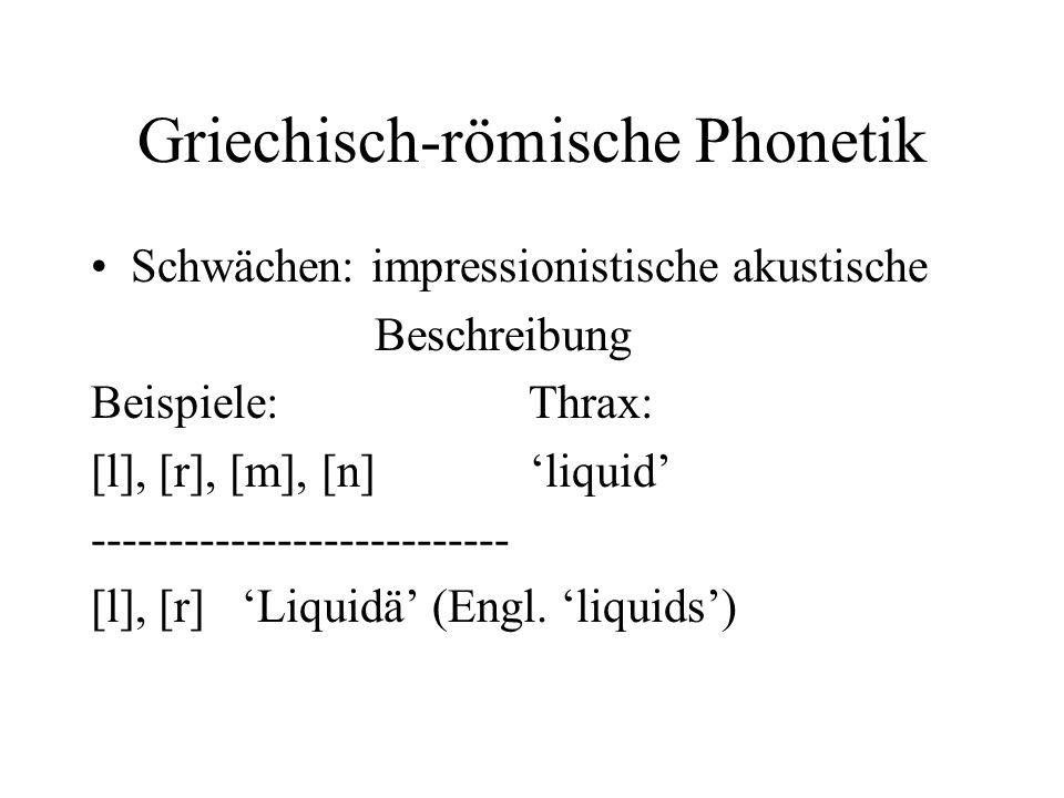 Griechisch-römische Phonetik Schwächen: impressionistische akustische Beschreibung Beispiele: Thrax: [l], [r], [m], [n] liquid -----------------------