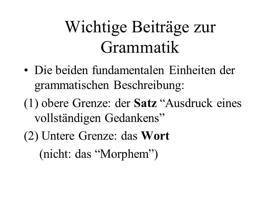 Wichtige Beiträge zur Grammatik Die beiden fundamentalen Einheiten der grammatischen Beschreibung: (1) obere Grenze: der Satz Ausdruck eines vollständ