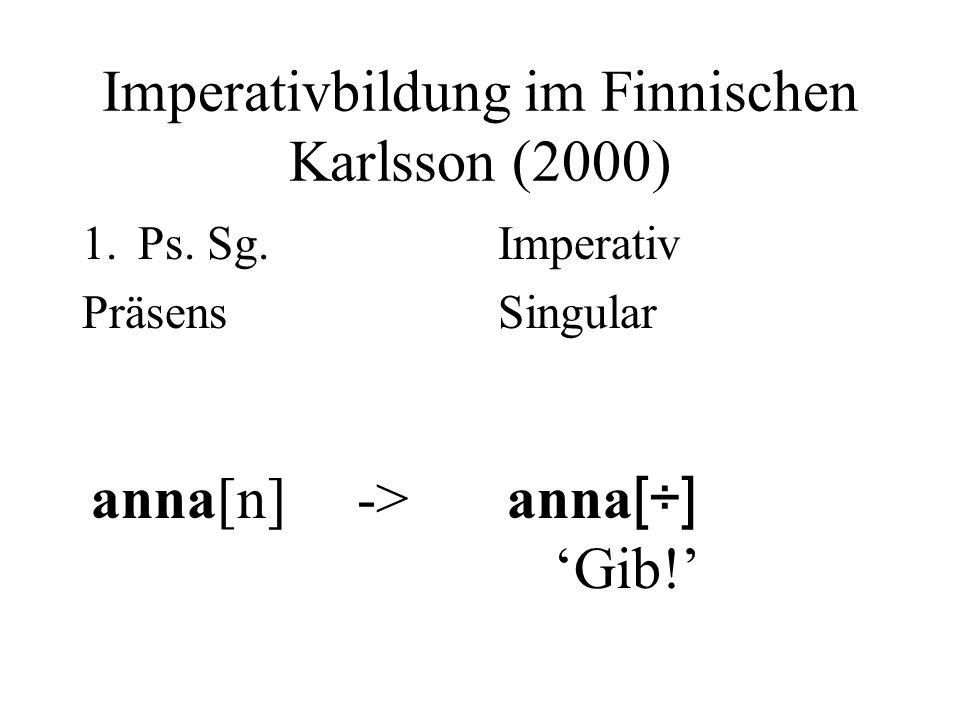 Imperativbildung im Finnischen Karlsson (2000) 1.Ps. Sg. Präsens anna[n] -> Imperativ Singular anna [÷] Gib!