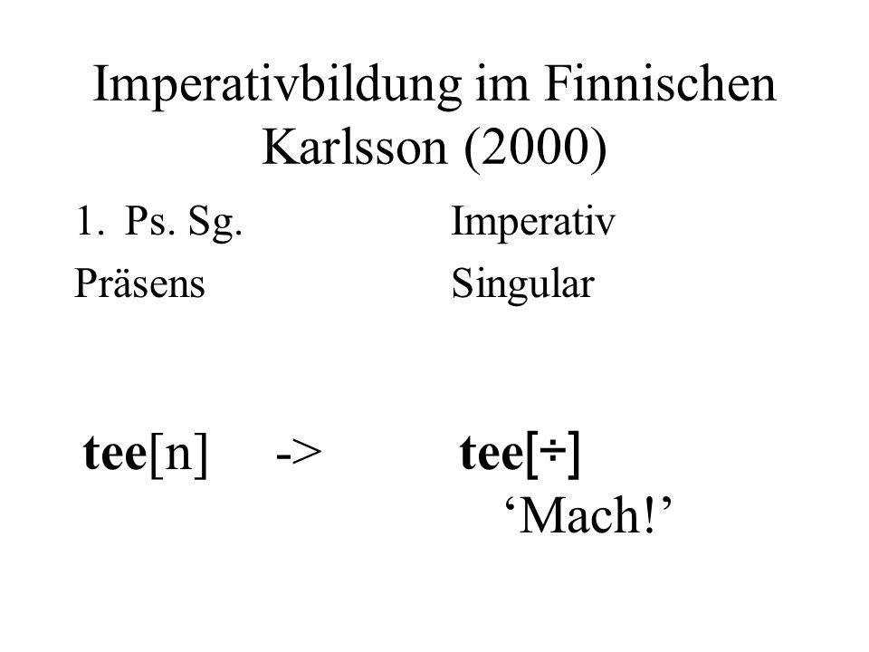 Imperativbildung im Finnischen Karlsson (2000) 1.Ps. Sg. Präsens tee[n] -> Imperativ Singular tee [÷] Mach!