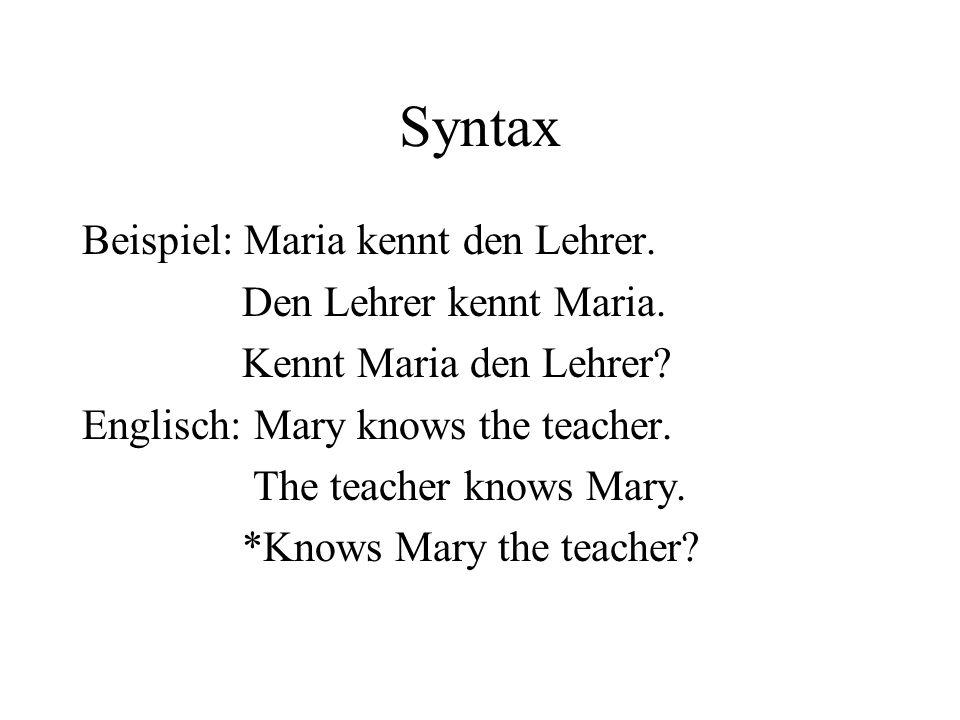 Syntax Beispiel: Maria kennt den Lehrer. Den Lehrer kennt Maria. Kennt Maria den Lehrer? Englisch: Mary knows the teacher. The teacher knows Mary. *Kn