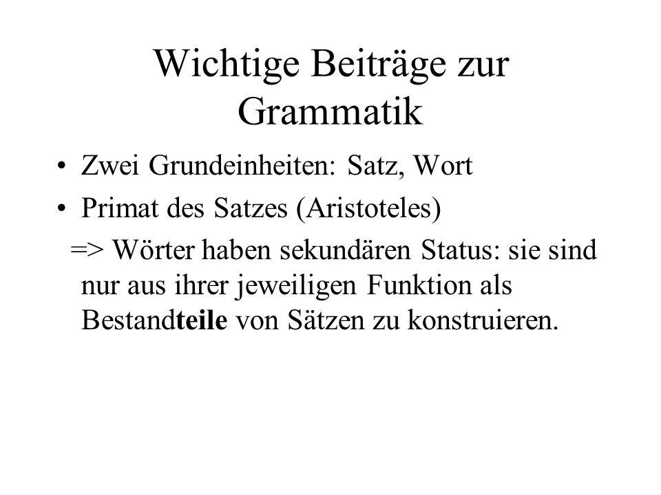 Wichtige Beiträge zur Grammatik Zwei Grundeinheiten: Satz, Wort Primat des Satzes (Aristoteles) => Wörter haben sekundären Status: sie sind nur aus ih