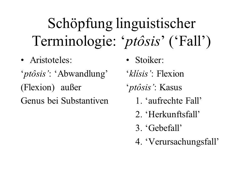 Schöpfung linguistischer Terminologie: ptôsis (Fall) Aristoteles: ptôsis: Abwandlung (Flexion) außer Genus bei Substantiven Stoiker: klísis: Flexion p