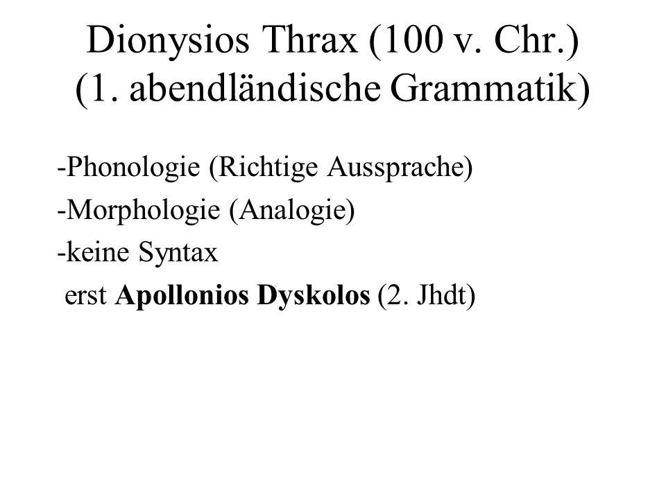 Dionysios Thrax (100 v. Chr.) (1. abendländische Grammatik) -Phonologie (Richtige Aussprache) -Morphologie (Analogie) -keine Syntax erst Apollonios Dy