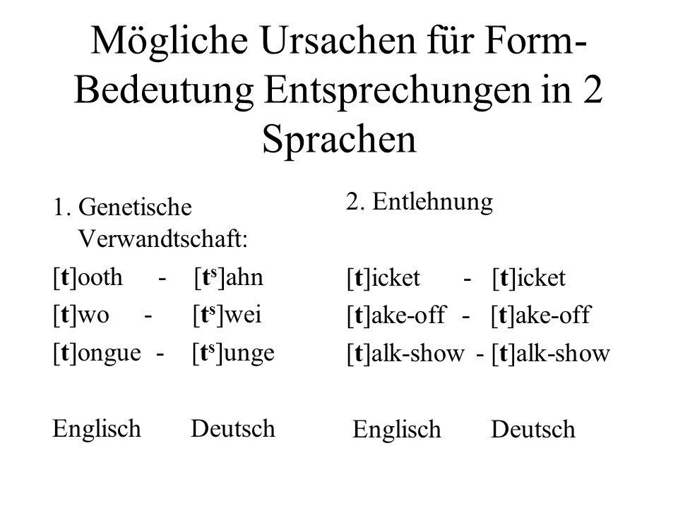 Mögliche Ursachen für Form- Bedeutung Entsprechungen in 2 Sprachen 1. Genetische Verwandtschaft: [t]ooth - [t s ]ahn [t]wo - [t s ]wei [t]ongue - [t s