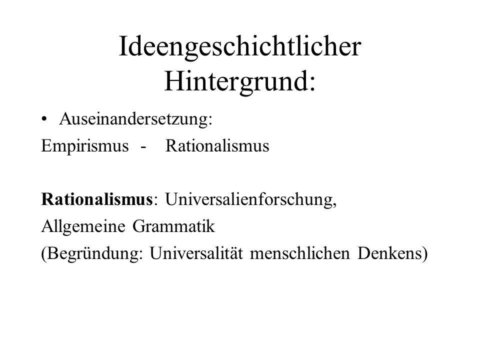 Ideengeschichtlicher Hintergrund: Auseinandersetzung: Empirismus - Rationalismus Rationalismus: Universalienforschung, Allgemeine Grammatik (Begründun