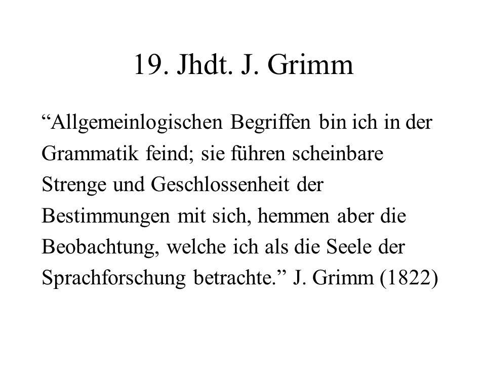 19. Jhdt. J. Grimm Allgemeinlogischen Begriffen bin ich in der Grammatik feind; sie führen scheinbare Strenge und Geschlossenheit der Bestimmungen mit