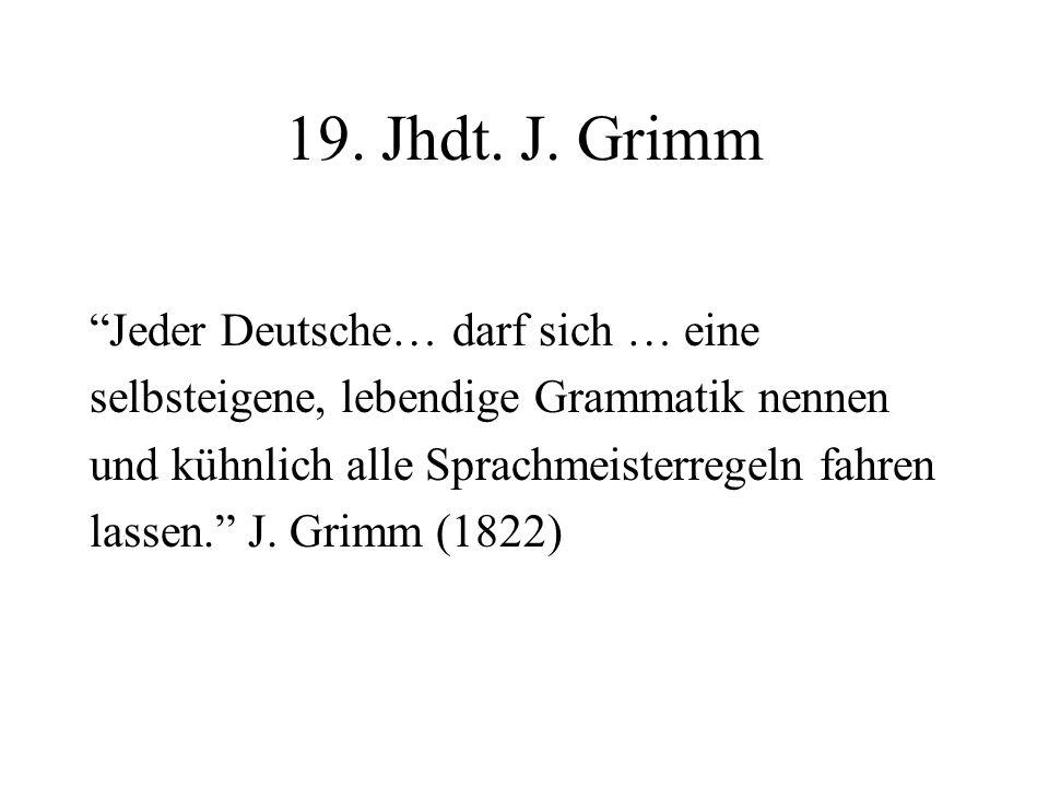 19. Jhdt. J. Grimm Jeder Deutsche… darf sich … eine selbsteigene, lebendige Grammatik nennen und kühnlich alle Sprachmeisterregeln fahren lassen. J. G