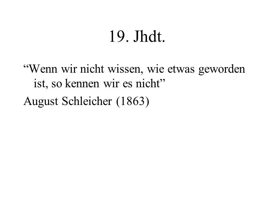 19. Jhdt. Wenn wir nicht wissen, wie etwas geworden ist, so kennen wir es nicht August Schleicher (1863)