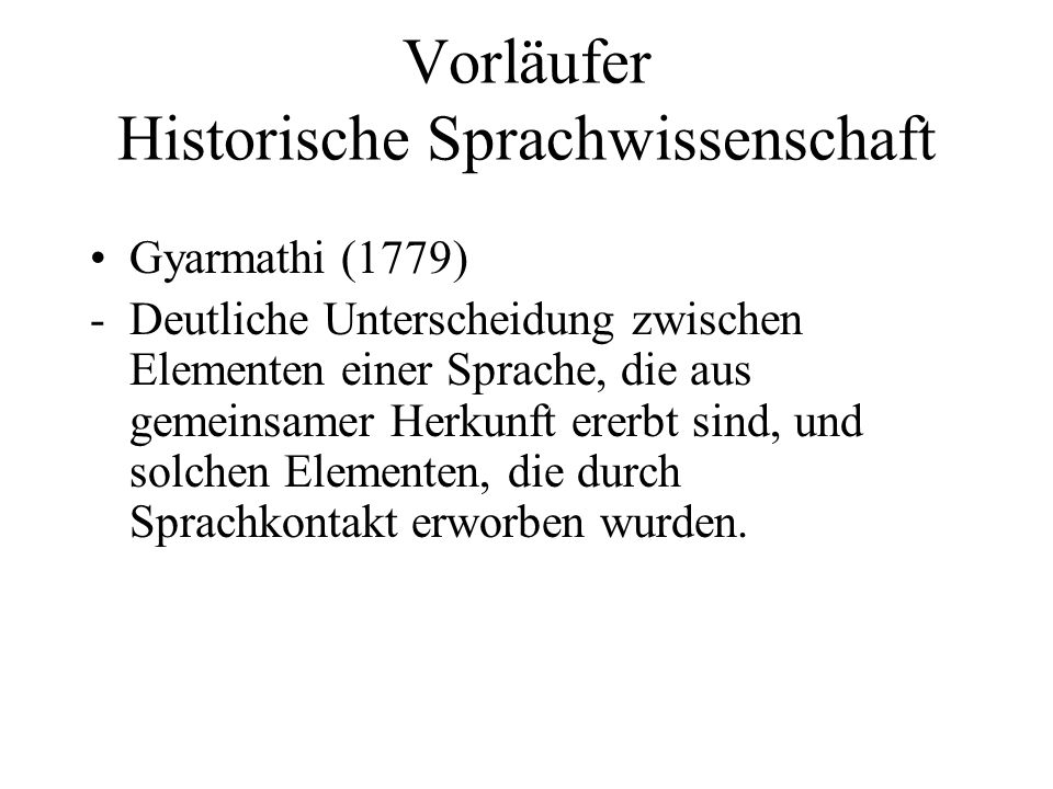 Vorläufer Historische Sprachwissenschaft Gyarmathi (1779) -Deutliche Unterscheidung zwischen Elementen einer Sprache, die aus gemeinsamer Herkunft ere