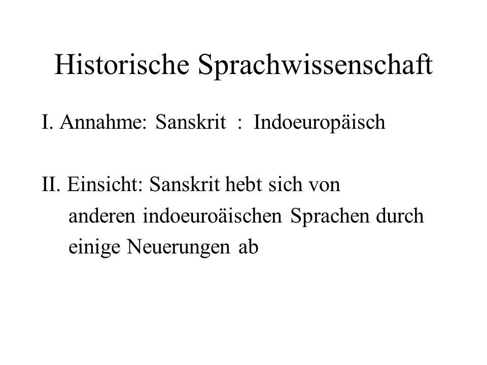 Historische Sprachwissenschaft I. Annahme: Sanskrit : Indoeuropäisch II. Einsicht: Sanskrit hebt sich von anderen indoeuroäischen Sprachen durch einig