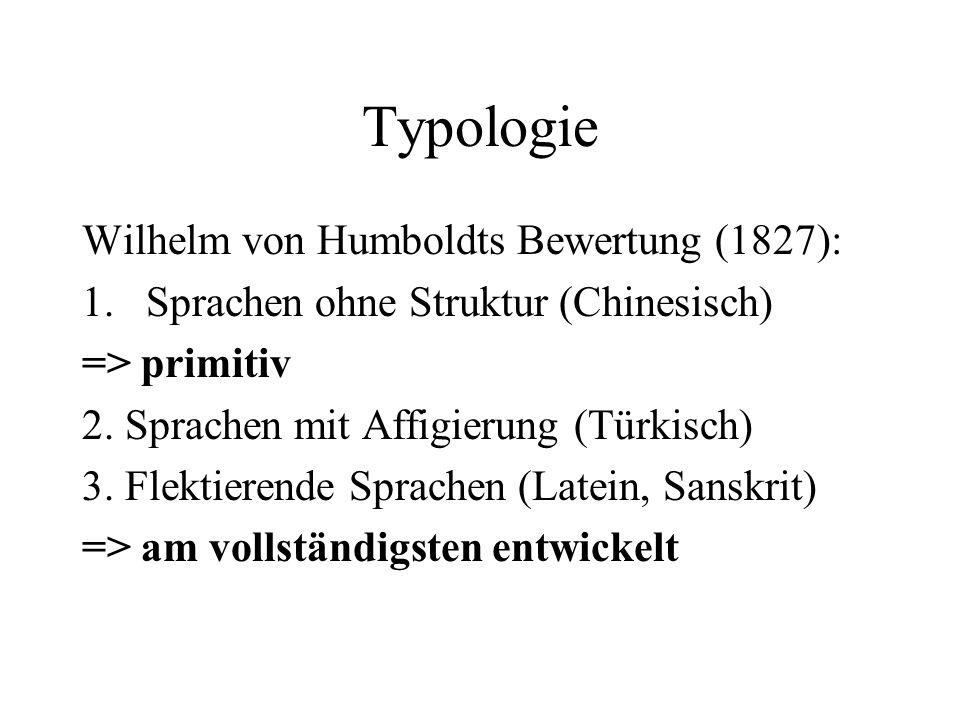 Typologie Wilhelm von Humboldts Bewertung (1827): 1.Sprachen ohne Struktur (Chinesisch) => primitiv 2. Sprachen mit Affigierung (Türkisch) 3. Flektier