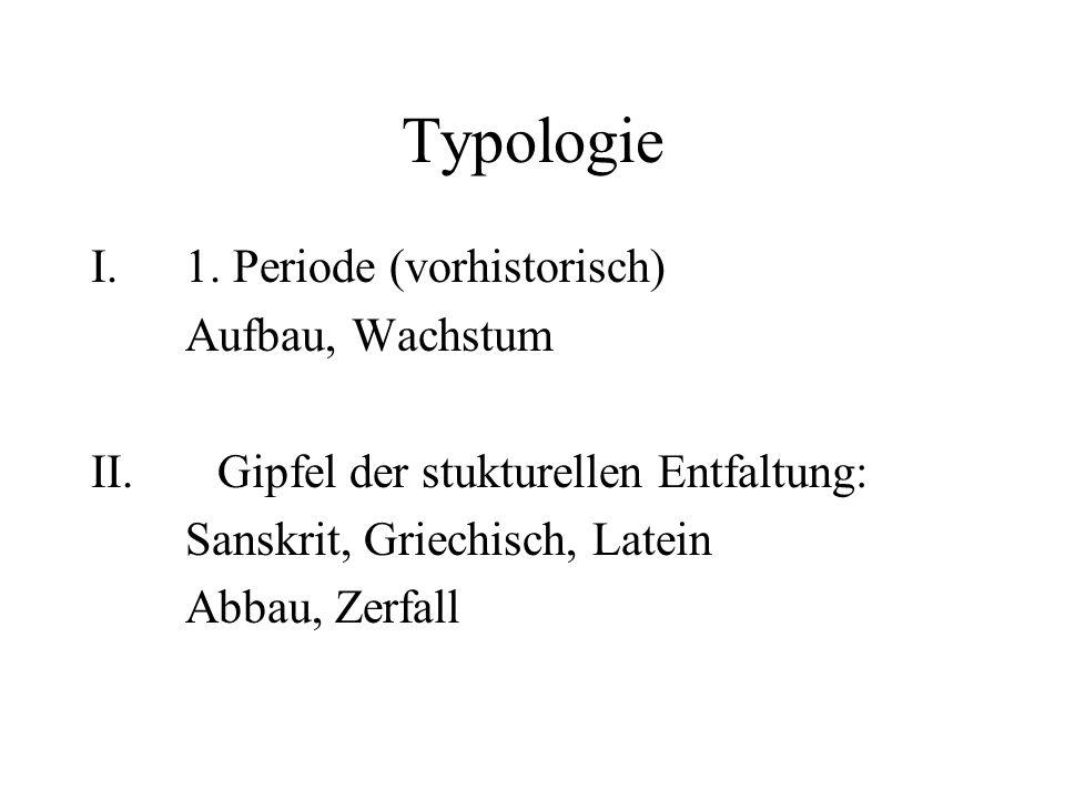 Typologie I.1. Periode (vorhistorisch) Aufbau, Wachstum II. Gipfel der stukturellen Entfaltung: Sanskrit, Griechisch, Latein Abbau, Zerfall