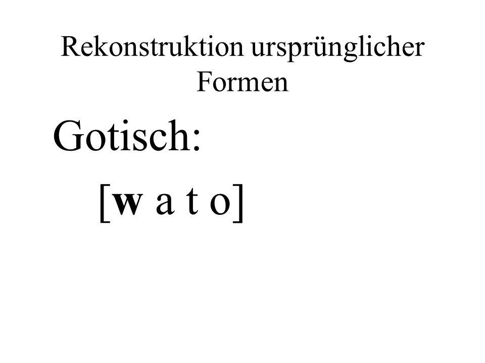 Rekonstruktion ursprünglicher Formen Gotisch: [w a t o]