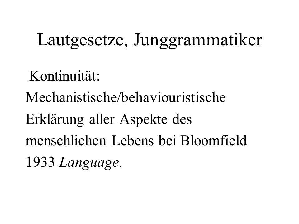 Lautgesetze, Junggrammatiker Kontinuität: Mechanistische/behaviouristische Erklärung aller Aspekte des menschlichen Lebens bei Bloomfield 1933 Languag