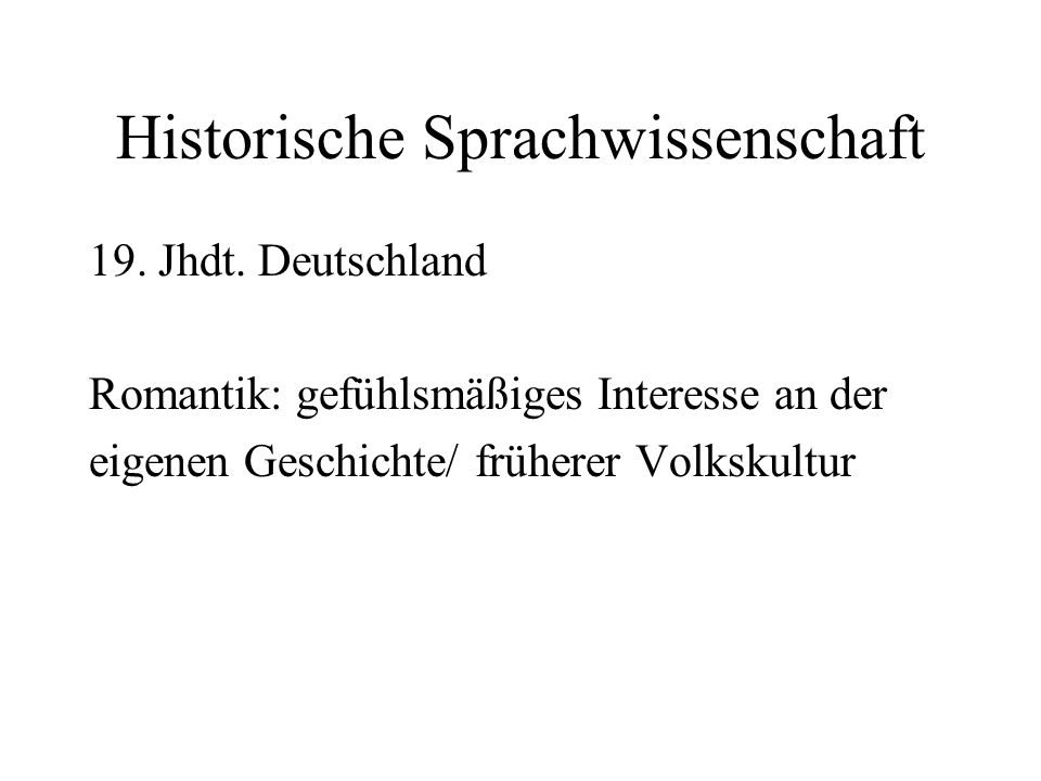 Historische Sprachwissenschaft 19. Jhdt. Deutschland Romantik: gefühlsmäßiges Interesse an der eigenen Geschichte/ früherer Volkskultur