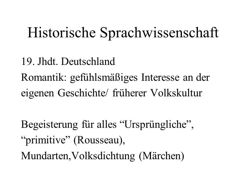 Historische Sprachwissenschaft 19. Jhdt. Deutschland Romantik: gefühlsmäßiges Interesse an der eigenen Geschichte/ früherer Volkskultur Begeisterung f