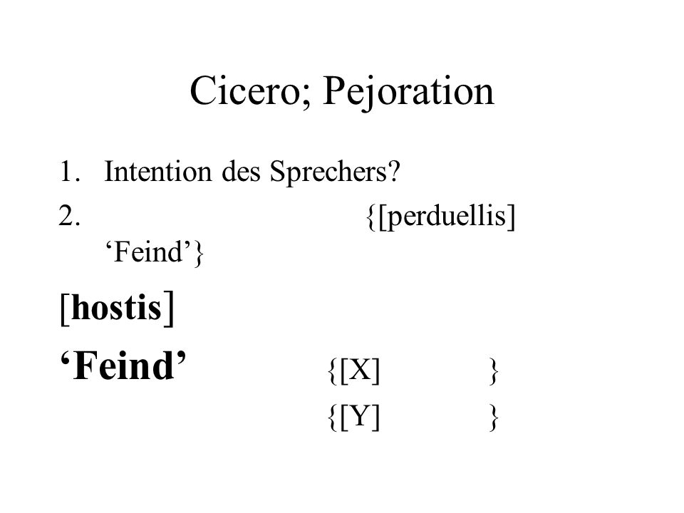 Cicero; Pejoration 1.Intention des Sprechers? 2. {[perduellis] Feind} [hostis ] Feind {[X] } {[Y] }