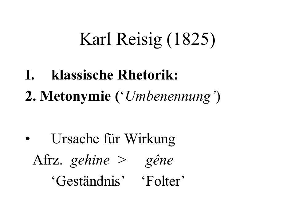 Karl Reisig (1825) I.klassische Rhetorik: 2. Metonymie (Umbenennung) Ursache für Wirkung Afrz.
