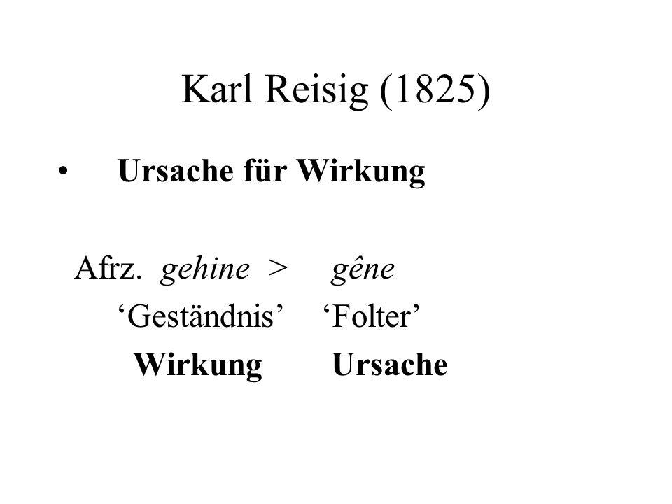 Karl Reisig (1825) Ursache für Wirkung Afrz. gehine > gêne Geständnis Folter Wirkung Ursache