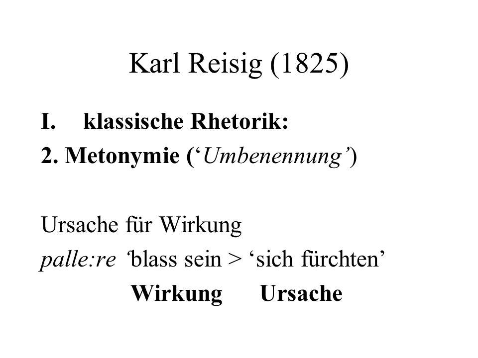 Karl Reisig (1825) I.klassische Rhetorik: 2. Metonymie (Umbenennung) Ursache für Wirkung palle:re blass sein > sich fürchten Wirkung Ursache