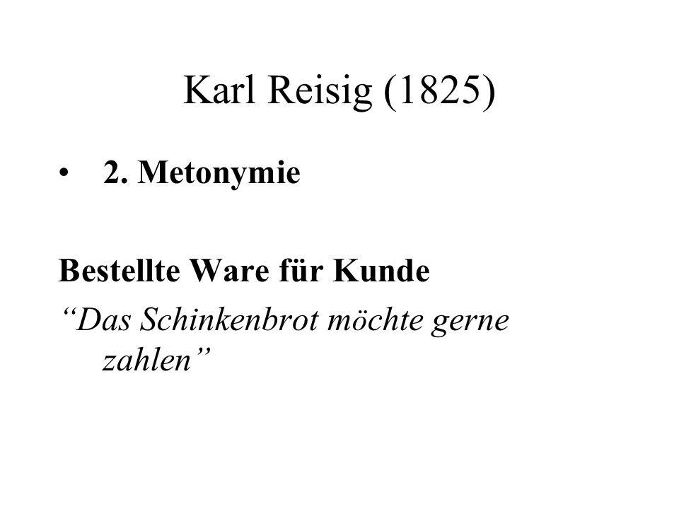 Karl Reisig (1825) 2. Metonymie Bestellte Ware für Kunde Das Schinkenbrot m ö chte gerne zahlen