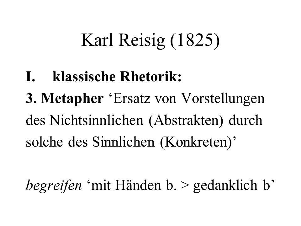 Karl Reisig (1825) I.klassische Rhetorik: 3. Metapher Ersatz von Vorstellungen des Nichtsinnlichen (Abstrakten) durch solche des Sinnlichen (Konkreten