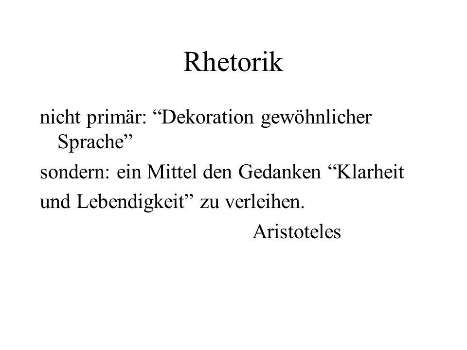 Rhetorik nicht primär: Dekoration gewöhnlicher Sprache sondern: ein Mittel den Gedanken Klarheit und Lebendigkeit zu verleihen.