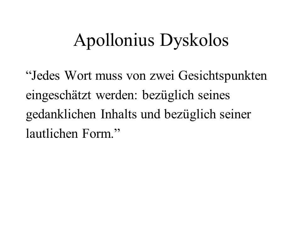 Apollonius Dyskolos Jedes Wort muss von zwei Gesichtspunkten eingeschätzt werden: bezüglich seines gedanklichen Inhalts und bezüglich seiner lautlichen Form.