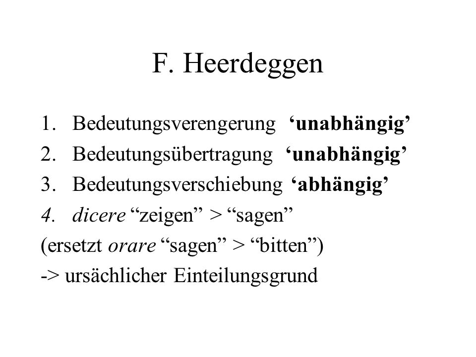 F. Heerdeggen 1.Bedeutungsverengerung unabhängig 2.Bedeutungsübertragung unabhängig 3.Bedeutungsverschiebung abhängig 4.dicere zeigen > sagen (ersetzt